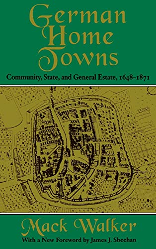 GERMAN HOME TOWNS: COMMUNITY, STATE AND GENERAL ESTATE, 1648-1871: MacK Walker