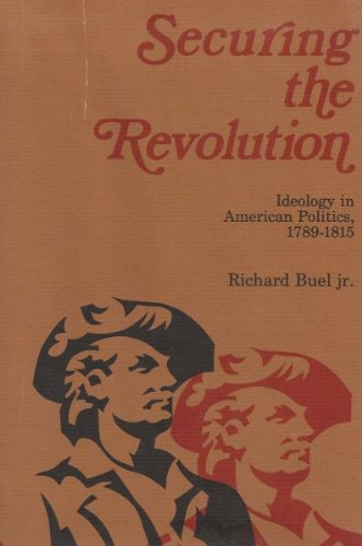 Securing The Revolution: Ideology In American Politics, 1789-1815 (signed): BUEL, RICHARD, JR.