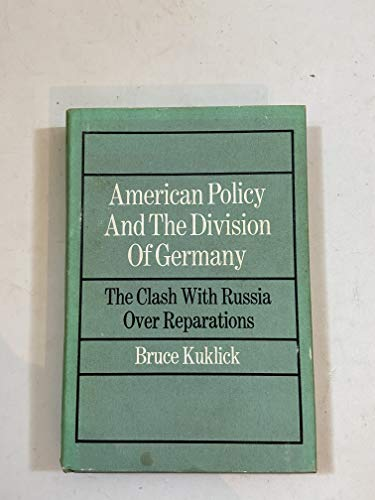 AMERICAN POLICY AND THE DIVISION OF GERMANY: YTHE CLASH WITH RUSSIA OVER REPARATIONS.: Kuklick, ...