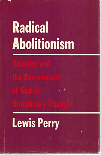 Radical Abolitionism: Anarchy and the Government of God in Antislavery Thought: Perry, Lewis