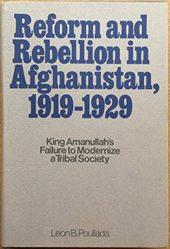Reform and Rebellion in Afghanistan: King Amanullah's Failure to Modernize a Tribal Society (...