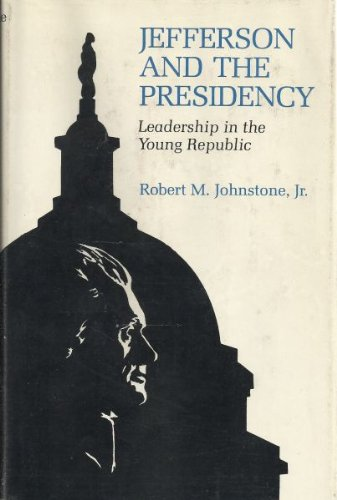 Jefferson And The Presidency : Leadership In The Young Republic: Johnstone, Robert M. Jr.