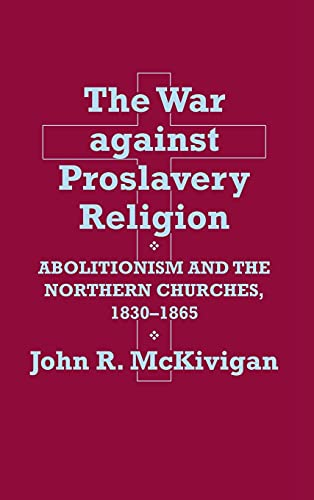 The War Against Proslavery Religion: Abolitionism and Northern Churches, 1830-1865: McKivigan, John