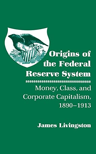 9780801418440: Origins of the Federal Reserve System: Money, Class, and Corporate Capitalism, 1890-1913