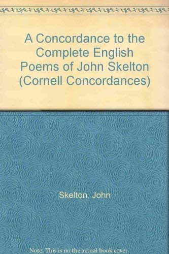 A Concordance to the Complete English Poems of John Skelton (Cornell Concordances): Skelton, John; ...