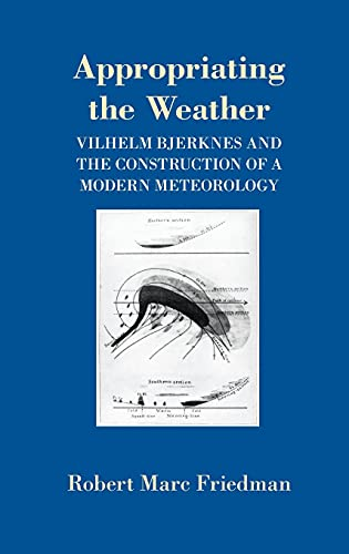 Appropriating the Weather : Vilhelm Bjerknes and the construction of modern meteorology.: Friedman,...