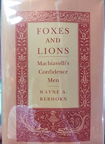 Foxes and Lions: Machiavelli's Confidence Man (0801420954) by Wayne A. Rebhorn