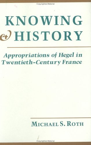 Knowing and History: Appropriations of Hegel in Twentieth-Century France (0801421365) by Michael S. Roth