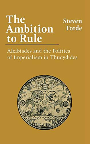 The Ambition to Rule: Alcibiades and the Politics of Imperialism in Thucydides: Forde, Steven