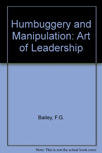 Humbuggery and Manipulation: The Art of Leadership: Bailey, F. G.