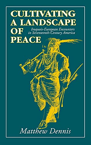 Cultivating a Landscape of Peace: Iroquois-European Encounters in Seventeenth-Century America: ...