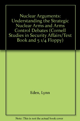 Nuclear Arguments: Understanding the Strategic Nuclear Arms and Arms Control Debates (Cornell Studies in Security Affairs/Text Book and 5 1/4 Floppy) (0801421780) by Lynn Eden