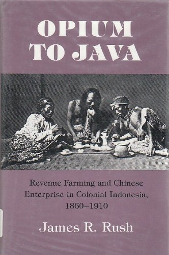 Opium to Java: Revenue Farming and Chinese Enterprise in Colonial Indonesia, 1860-191: Rush, James ...