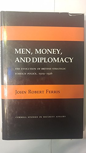 Men, money, and diplomacy: The evolution of British strategic policy, 1919-1926.: Ferris, John ...