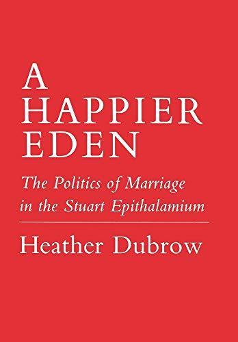A happier Eden : the politics of marriage in the Stuart Epithalamium.: Dubrow, H.