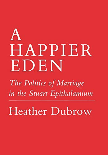 A Happier Eden: The Politics of Marriage in the Stuart Epithalamium (0801422965) by Dubrow, Heather