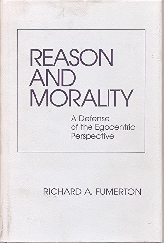 Reason and Morality: A Defense of the Egocentric Perspective: Fumerton, Richard A.