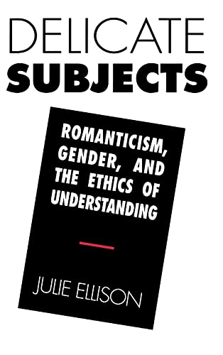 Delicate Subjects: Romanticism, Gender, and the Ethics of Understanding