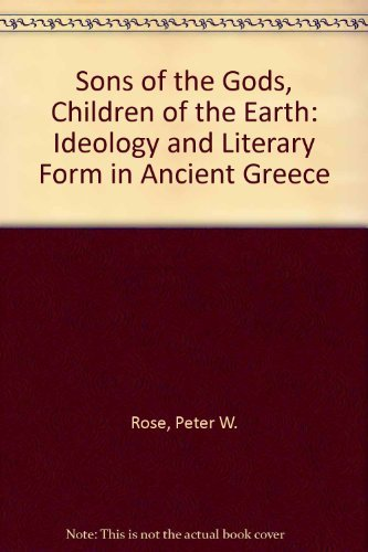 Sons of the Gods, Children of Earth: ideology and literary form in Ancient Greece.: Rose, Peter W.