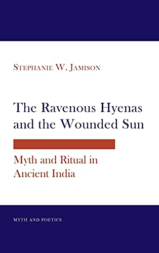 The Ravenous Hyenas and the Wounded Sun: Myth and Ritual in Ancient India (Myth and Poetics): ...