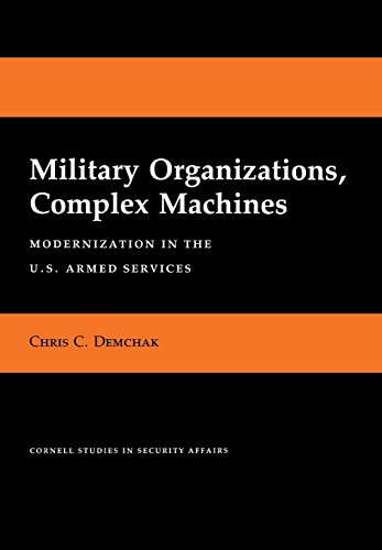 Military Organizations, Complex Machines: Modernization in the: Demchak, Chris C.