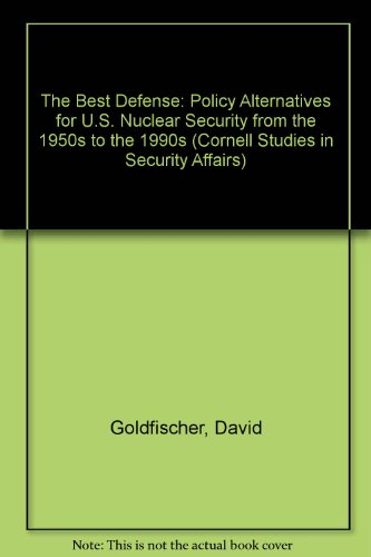 9780801425707: The Best Defense: Policy Alternatives for U.S. Nuclear Security from the 1950s to the 1990s (Cornell Studies in Security Affairs)