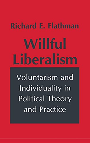 9780801426612: Willful Liberalism: Voluntarism and Individuality in Political Theory and Practice