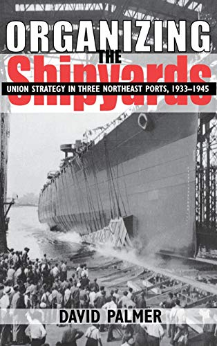 Organizing The Shipyards - Union Strategy In Three Northeast Ports, 1933-1945