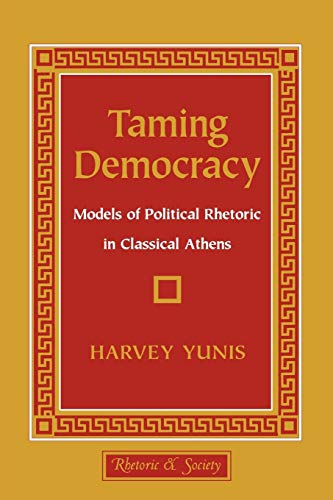 9780801427701: Taming Democracy: Models of Political Rhetoric in Classical Athens (Rhetoric and Society Series)