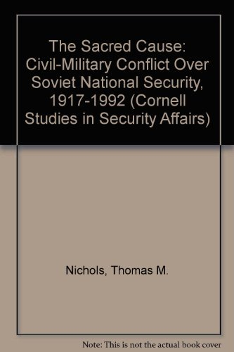 The sacred cause : civil-military conflict over Soviet national security, 1917-1992.: Nichols, ...