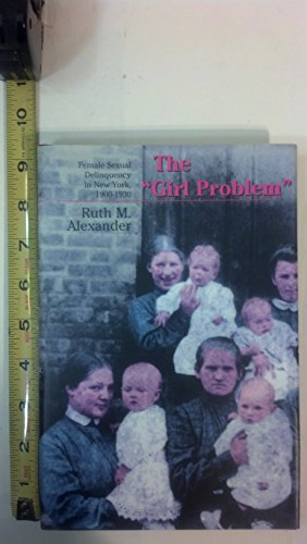 The Girl Problem : female sexual delinquency in New York, 1900-1930.: Alexander, Ruth M.