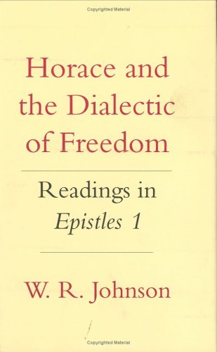 "Horace and the Dialectic of Freedom: Readings in ""Epistles"" 1 (Cornell Studies in Classical Philology) (0801428688) by W. R. Johnson"