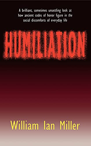 Humiliation: And Other Essays on Honor, Social Discomfort, and Violence: William Ian Miller
