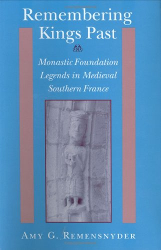Remembering Kings Past: Monastic Foundation Legends in Medieval Southern France - Remensnyder, Amy G.