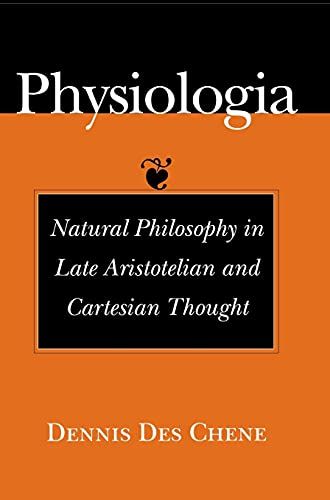 Physiologia: Natural Philosophy in Late Aristotelian and Cartesian Thought.: DES CHENE, Dennis: