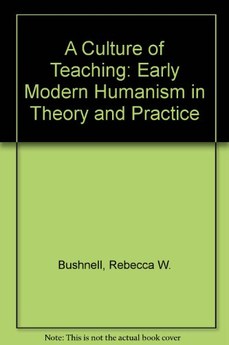 A Culture of Teaching: Early Modern Humanism in Theory and Practice: Bushnell, Rebecca W.