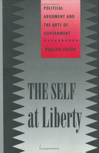 The Self at Liberty: Political Argument and the Arts of Government (Constestations): Ivison, Duncan