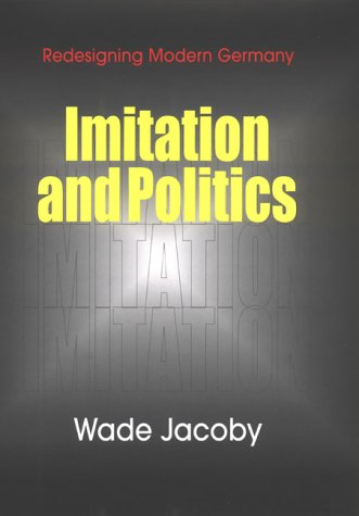 Imitation and Politics: Redesigning Modern Germany: Jacoby, Wade