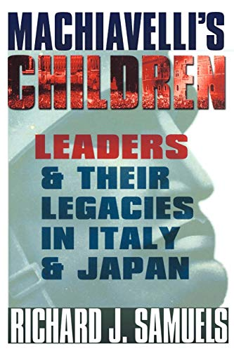 Machiavelli's children : leaders and their legacies in Italy and Japan.: Samuels, Richard J.