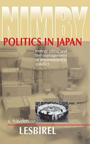NIMBY Politics in Japan: Energy Siting and the Management of Environmental Conflict: Hayden ...