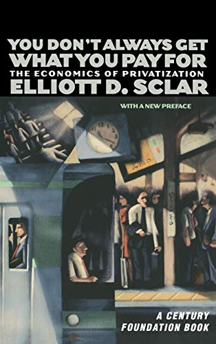 You Don't Always Get What You Pay for: The Economics of Privatization: Sclar, Elliott D.