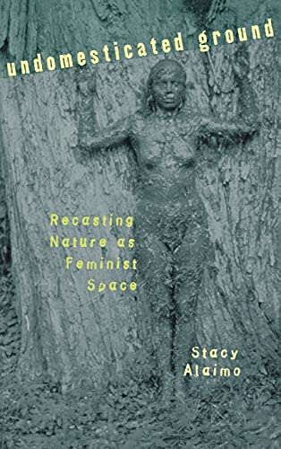 Undomesticated Ground: Recasting Nature as Feminist Space: Alaimo, Stacy