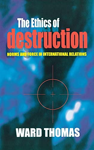 The Ethics of Destruction: Norms and Force in International Relations: Thomas, Ward