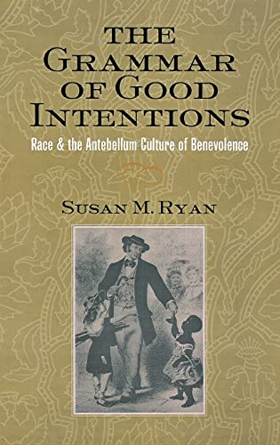 The grammar of good intentions : race and the antebellum culture of benevolence.: Ryan, Susan M., ...
