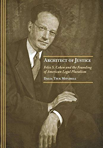 Architect of Justice: Felix S. Cohen and the Founding of American Legal Pluralism: Mitchell, Dalia ...