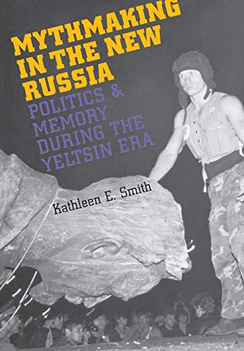 Mythmaking in the New Russia: Politics and Memory in the Yeltsin Era: Kathleen E. Smith