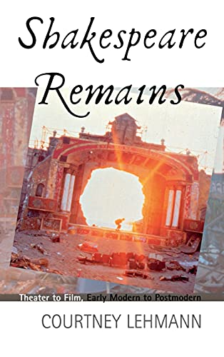 Shakespeare Remains: Theater to Film, Early Modern to Postmodern: Lehmann, Courtney