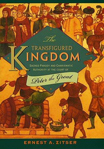 The Transfigured Kingdom: Sacred Parody and Charismatic Authority at the Court of Peter the Great: ...