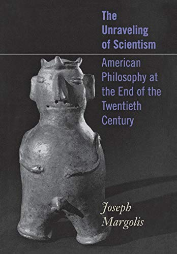 The Unraveling of Scientism: American Philosophy at the End of the Twentieth Century: Margolis, ...