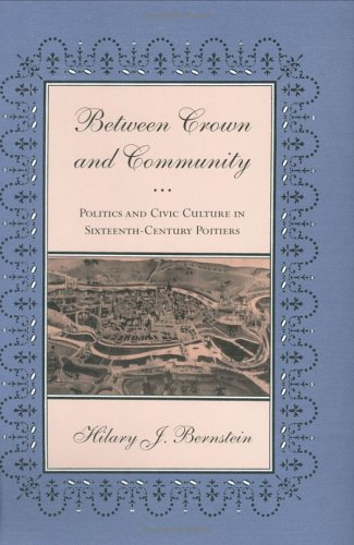 Between Crown and Community: Politics and Civic Culture in Sixteenth-Century Poitiers